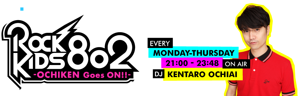 ROCK KIDS 802 -OCHIKEN Goes ON!!-[EVERY MONDAY-THURSDAY 21:00-23:44 ON AIR/DJ KENTARO OCHIAI]
