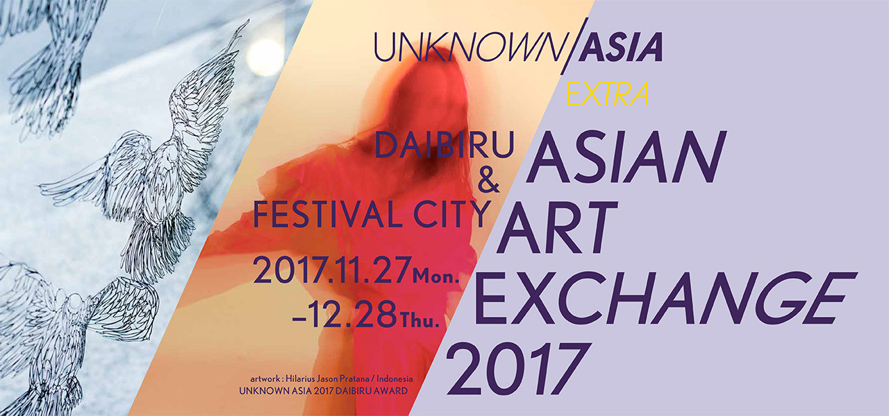 【UNKNOWN ASIA EXTRA】ASIAN ART EXCHANGE 2017 DAIBIRU & FESTIVAL CITY 開催/