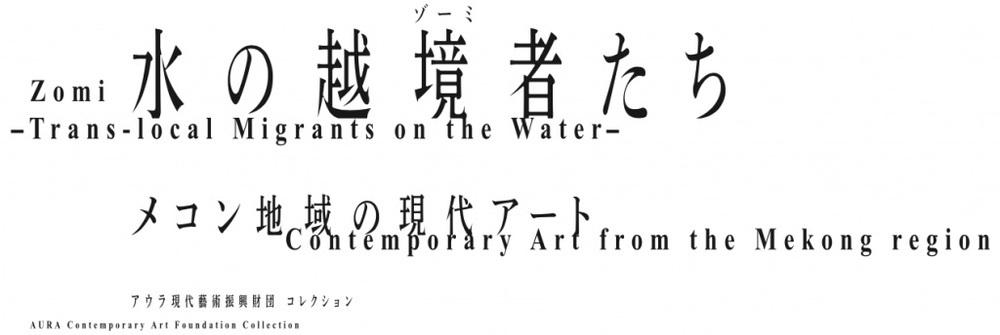 水の越境者(ゾーミ)たち -メコン地域の現代アート-/